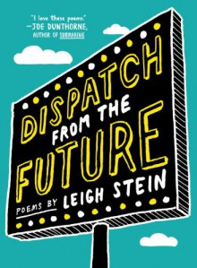 Dispatch from the Future: Poems - Leigh Stein