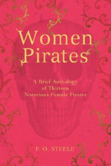 Women Pirates: A Brief Anthology Of Thirteen Notorious Female Pirates - F.O. Steele