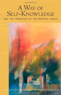 A Way of Self-Knowledge: And the Threshold of the Spiritual World - Rudolf Steiner, Christopher Bamford