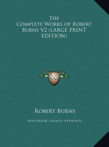 The Complete Works of Robert Burns V2 - Robert Burns