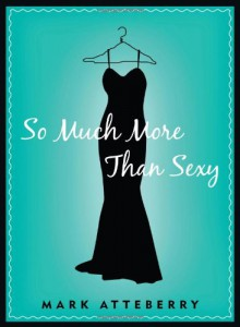 So Much More Than Sexy - Mark Atteberry