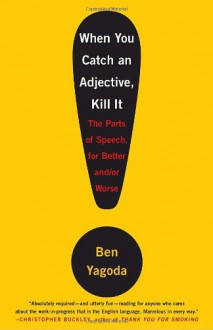 When You Catch an Adjective, Kill It: The Parts of Speech, for Better And/Or Worse - Ben Yagoda