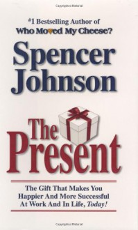 The Present : The Secret to Enjoying Your Work And Life, Now! - Spencer Johnson