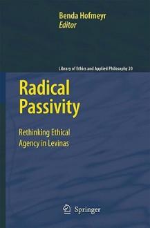 Radical Passivity: Rethinking Ethical Agency in Levinas - Benda Hofmeyr