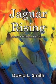 Jaguar Rising: A Novel of the Ancient Maya - David L. Smith