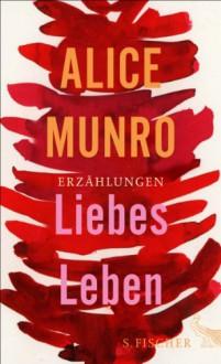 Liebes Leben - Alice Munro