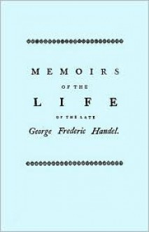 Memoirs of the Life of the Late George Frederic Handel, to Which is Added a Catalogue of His Works and Observations Upon Them - John Mainwaring