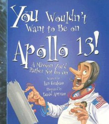 You Wouldn't Want to Be on Apollo 13!: A Mission You'd Rather Not Go On - Ian Graham