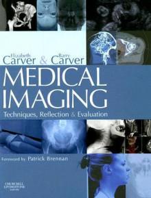 Medical Imaging: Techniques, Reflection and Evaluation - Elizabeth Carver, Barry Carver