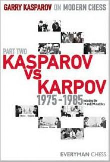 Garry Kasparov on Modern Chess, Part Two: Kasparov vs Karpov 1975-1985 - Garry Kasparov