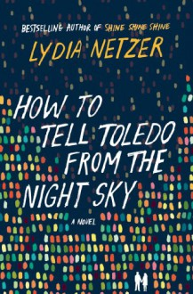 How to Tell Toledo from the Night Sky - Lydia Netzer