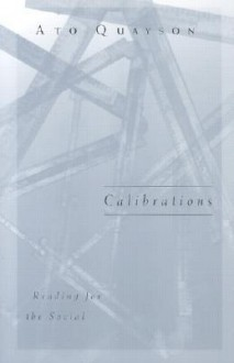 Calibrations: Reading For The Social - Ato Quayson