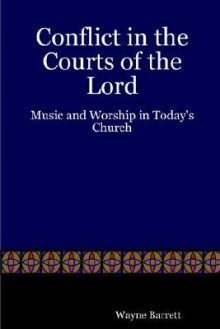 Conflict in the Courts of the Lord: Music and Worship in Today's Church - Wayne Barrett