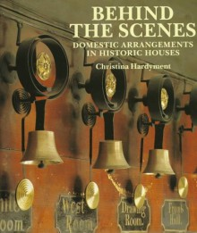Behind the Scenes: Domestic Arrangements in Historic Houses - Christina Hardyment