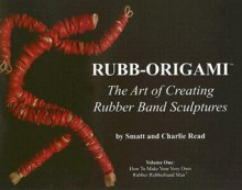 Rubb-Origami: The Art of Creating Rubber Band Sculptures, Volume One: How to Make Your Very Own Rubber Rubberband Man - Charlie Read, Charlie Read