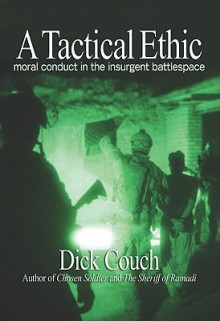 A Tactical Ethic: Moral Conduct in the Insurgent Battlespace - Dick Couch