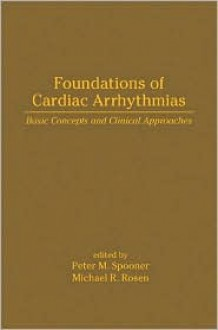 Foundations of Cardiac Arrhythmias: Basic Concepts and Clinical Approaches - Peter M. Spooner, Michael R. Rosen