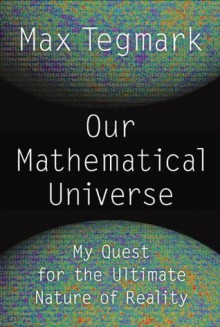 Our Mathematical Universe: My Quest for the Ultimate Nature of Reality - Max Tegmark