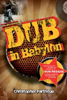 Dub in Babylon: Understanding the Evolution and Significance of Dub Reggae in Jamaica and Britain from King Tubby to Post-Punk - Christopher Partridge