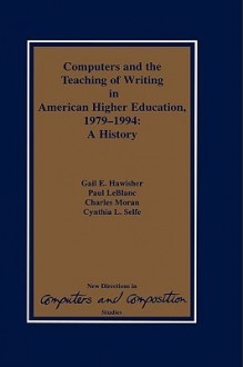 Computers and the Teaching of Writing in American Higher Education, 1979-1994: A History - Gail Hawisher, Charles Moran, Cynthia L. Selfe