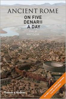 Ancient Rome on Five Denarii a Day - Philip Matyszak