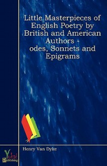 Little Masterpieces of English Poetry by British and American Authors - Odes, Sonnets and Epigrams - Henry van Dyke