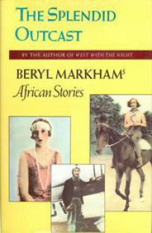 The Splendid Outcast: Beryl Markham's African Stories - Beryl Markham, Mary S. Lovell