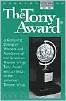 The Tony Award: A Complete Listing of Winners and Nominees with a History of the American Theatre Wing - American Theatre Wing