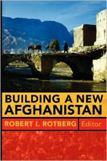 Building a New Afghanistan - Robert I. Rotberg