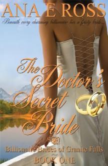The Doctor's Secret Bride (Billionaire Brides of Granite Falls) (Volume 1) - Ana E Ross