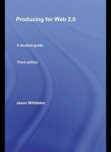 Producing for Web 2.0: A Student Guide - Jason Whittaker