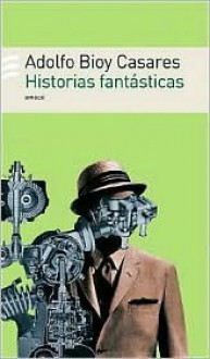 Historias fantásticas - Adolfo Bioy Casares