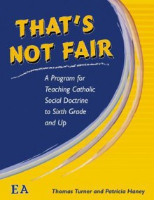 That's Not Fair: A Program for Teaching Catholic Social Doctrine to Sixth Grade and Up - Thomas Turner