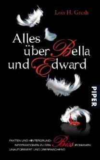 Alles über Bella und Edward: Hintergründe, Fakten und Informationen zu den Biss Romanen; Unautorisiert und Überraschend - Lois H. Gresh, Henriette Zeltner
