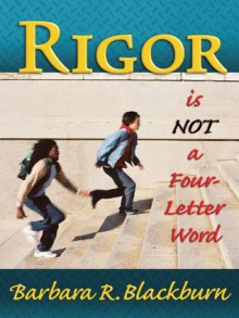 Rigor is NOT a Four-Letter Word - Barbara R. Blackburn