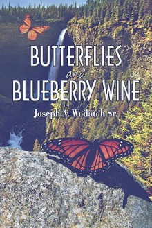 Butterflies and Blueberry Wine - Joseph A. Wodatch Sr.