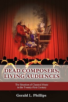Dead Composers, Living Audiences: The Situation of Classical Music in the Twenty-First Century - Gerald L. Phillips
