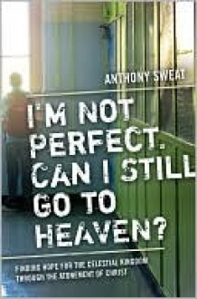 I'm Not Perfect, Can I Still Go to Heaven?: Finding Hope for the Celestial Kingdom Through the Atonement of Christ - Anthony Sweat