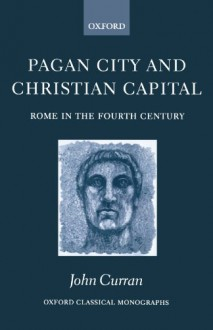 Pagan City and Christian Capital: Rome in the 4th Century - John Curran