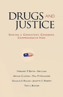 Drugs and Justice: Seeking a Consistent, Coherent, Comprehensive View - Margaret Pabst Battin, Arthur G. Lipman, Erik Luna