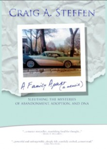 A Family Apart - Sleuthing the Mysteries of Abandonment, Adoption and DNA - Craig A. Steffen