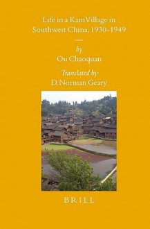 Life in a Kam Village in Southwest China, 1930-1949 - Chaoquan Ou, Chaoquan Ou