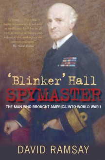 'Blinker' Hall: Spymaster: The Man Who Brought America into World War I - David Ramsay