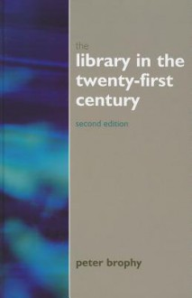 The Library in the 21st Century: New Services for the Information Age - Peter Brophy