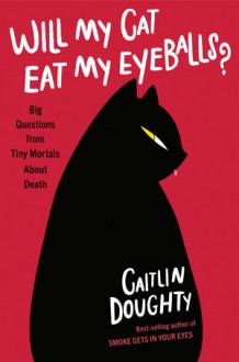 Will My Cat Eat My Eyeballs?: Big Questions from Tiny Mortals About Death - Caitlin Doughty,Dianne Drake