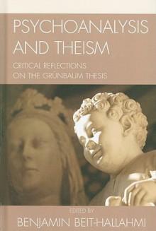 Psychoanalysis and Theism: Critical Reflections on the Grunbaum Thesis - Benjamin Beit-Hallahmi