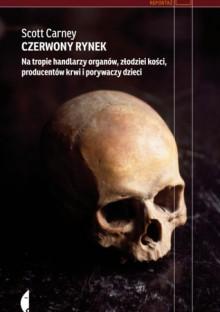 Czerwony rynek. Na tropie handlarzy organów, złodziei kości, producentów krwi i porywaczy dzieci - Scott Carney,Janusz Ochab