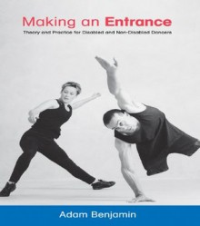 Making an Entrance: Theory and Practice for Disabled and Non-Disabled Dancers - Adam Benjamin, Christopher Bannerman