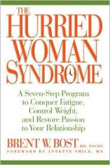 The Hurried Woman Syndrome: A Seven-Step Program to Conquer Fatigue, Control Weight, and Restore Passion to Your Relationship - Brent W. Bost