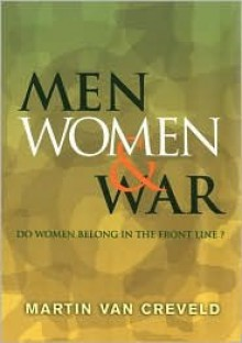 Men, Women & War: Do Women Belong in the Front Line? - Martin van Creveld